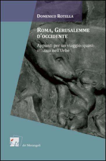 Roma, Gerusalemme d'Occidente. Appunti per un viaggio (quasi) mistico nell'urbe - Domenico Rotella |