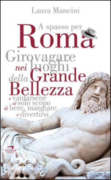 Roma. Girovagare nei luoghi della Grande bellezza e vantarsene al solo scopo di bere, mangiare e divertirsi - Laura Mancini |