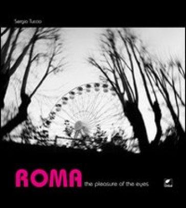 Roma. The pleasure of the eyes. Ediz. italiana - Sergio Tuccio | Ericsfund.org