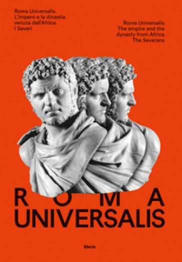 Roma Universalis. L'impero e la dinastia venuta dall'Africa. Ediz. italiana e inglese - A. Agressi  