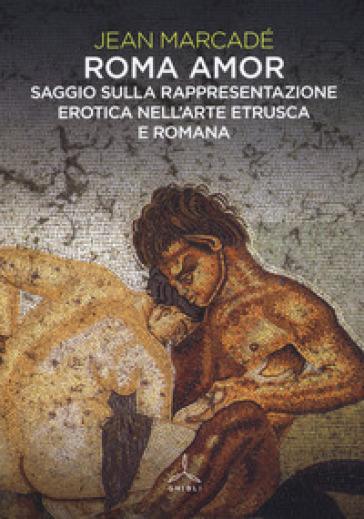 Roma amor. Saggio sulla rappresentazione erotica nell'arte etrusca e romana. Ediz. a colori - Jean Marcadé |