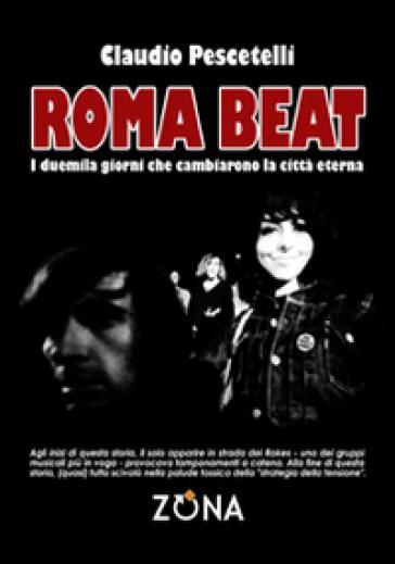 Roma beat. I duemila giorni che cambiarono la città eterna - Claudio Pescetelli | Thecosgala.com