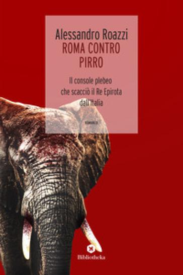 Roma contro Pirro. Il console plebeo che scacciò il re epirota dall'Italia - Alessandro Roazzi |