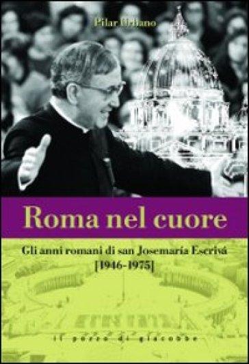 Roma nel cuore. Gli anni romani di san Josemaria Escrivà (1946-1975) - Pilar Urbano |