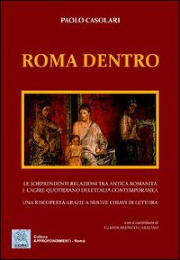Roma dentro. Le sorprendenti relazioni tra antica romanicità e l'agire quotidiano dell'Italia contemporanea. Una riscoperta grazie a nuove chiavi di lettura - Paolo Casolari |