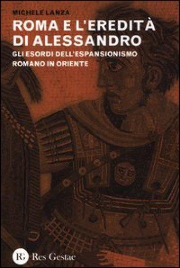 Roma e l'eredità di Alessandro. Gli esordi dell'espansionismo romano in Oriente - Michele Lanza | Jonathanterrington.com