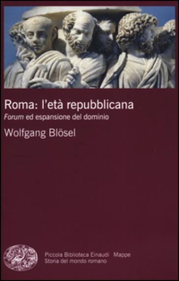 Roma: l'età repubblicana. Forum ed espansione del dominio - Wolfgang Blosel |