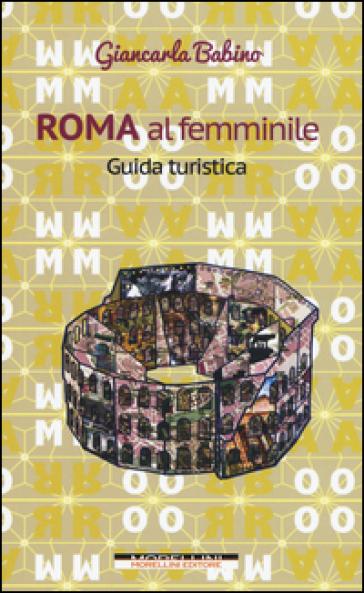 Roma al femminile. Guida turistica - Giancarla Babino  