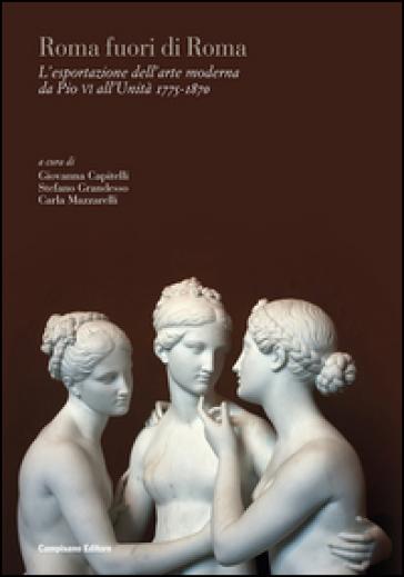 Roma fuori di Roma. L'esportazione dell'arte moderna da Pio VI all'Unità (1775-1870). Ediz. italiana, inglese e francese - G. Capitelli   Ericsfund.org
