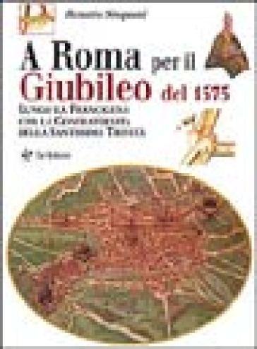 A Roma per il giubileo del 1575. Lungo la Francigena con la Confraternita della Santissima Trinità - Renato Stopani |