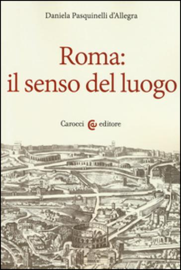 Roma: il senso del luogo - Daniela Pasquinelli D'Allegra |