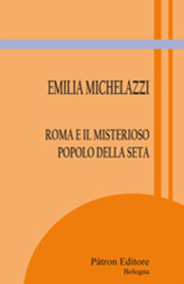 Roma e il misterioso popolo della seta - Emilia Michelazzi |