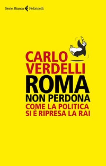 Roma non perdona. Come la politica si è ripresa la RAI - Carlo Verdelli |