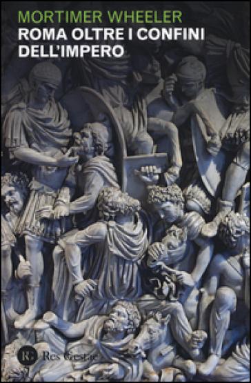 Roma oltre i confini dell'impero - Mortimer Wheeler |