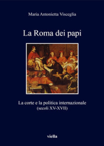 La Roma dei papi. La corte e la politica internazionale (secoli XV-XVII) - Visceglia Maria Antonietta  