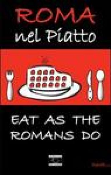 Roma nel piatto. Eat as the romans do. Ediz. inglese