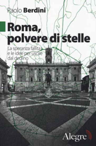 Roma, polvere di stelle. La speranza fallita e le idee per uscire dal declino - Paolo Berdini | Rochesterscifianimecon.com