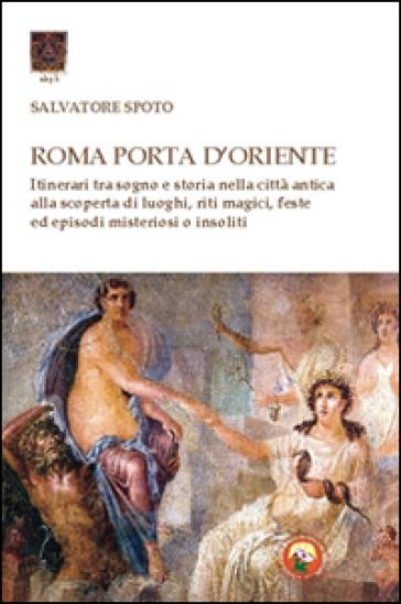 Roma porta d'Oriente. Itinerari tra sogno e storia nella città antica - Salvatore Spoto |