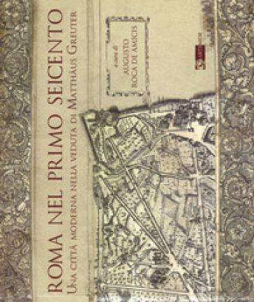Roma nel primo Seicento. Una città moderna nella veduta di Matthaus Greuter. Ediz. illustrata - A. Roca De Amicis  
