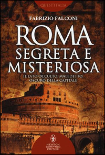 Roma segreta e misteriosa. Il lato occulto, maledetto, oscuro della capitale - Fabrizio Falconi |