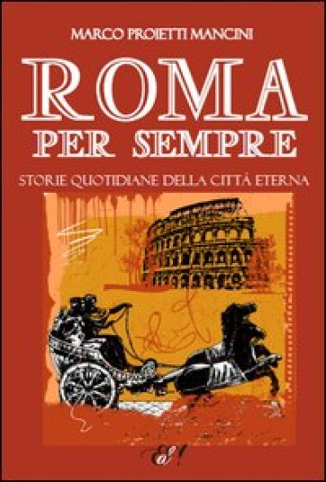 Roma per sempre. Storie quotidiane della città eterna - Marco Proietti Mancini | Kritjur.org