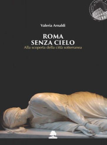 Roma senza cielo. Alla scoperta della città sotterranea - Valeria Arnaldi pdf epub