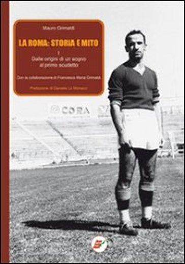 La Roma: storia e mito. 1.Dalle origini di un sogno al primo scudetto - Mauro Grimaldi |
