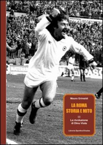 La Roma, storia e mito. 3.La rivoluzione di Dino Viola - Mauro Grimaldi | Rochesterscifianimecon.com