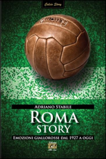 Roma story. Emozioni giallorosse dal 1927 a oggi - Adriano Stabile | Thecosgala.com