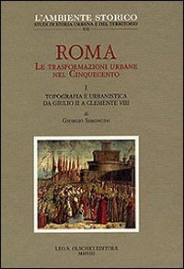 Roma. Le trasformazioni urbane nel Cinquecento. 1.Topografia e urbanistica da Giulio II a Clemente VIII - G. Simoncini |