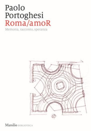 Roma/amoR. Memoria, racconto, speranza - Paolo Portoghesi |