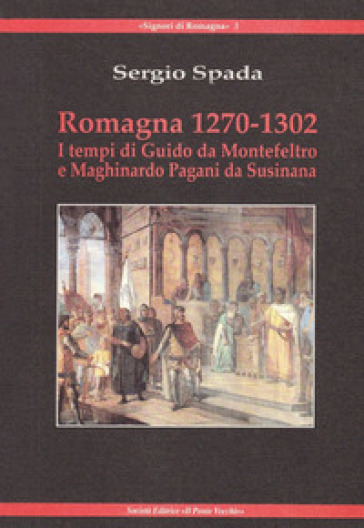 Romagna 1270-1320. I tempi di Giudo da Montefeltro e Maghinardo Pagani da Susinana - Sergio Spada |