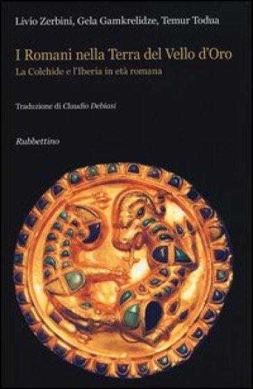 I Romani nella terra del Vello d'Oro. La Colchide e l'Iberia in età romana - Livio Zerbini |