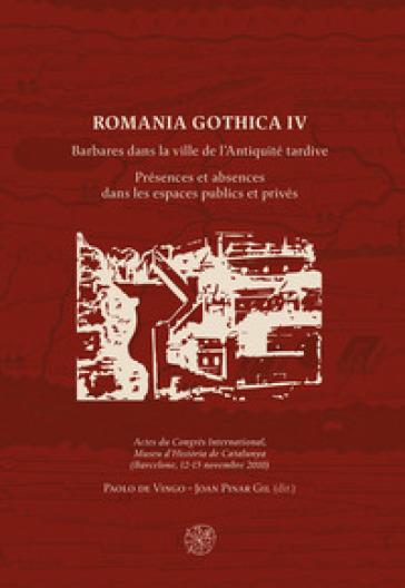 Romania Gothica. Ediz. multilingue. 4: Barbares dans la ville de l'Antiquité tardive. Présences et absences dans les espaces publics et privés - P. De Vingo | Kritjur.org