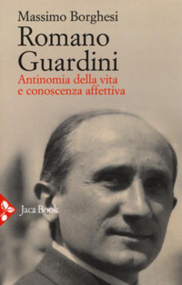 Romano Guardini. Antinomia della vita e conoscenza affettiva - Massimo Borghesi pdf epub