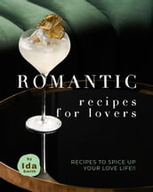 Romantic Recipes for Lovers: Recipes to Spice Up Your Love Life!!