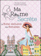 Ma Rome secrète. La Rome exclusive des Romaines