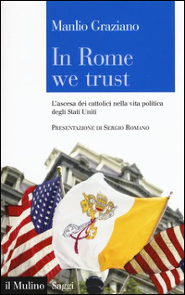 In Rome we trust. L'ascesa dei cattolici nella vita politica degli Stati Uniti - Manlio Graziano   Rochesterscifianimecon.com