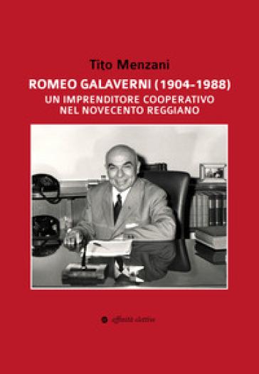 Romeo Galaverni (1904-1988). Un imprenditore cooperativo nel Novecento reggiano - Tito Menzani |