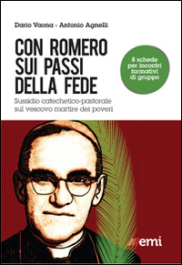 Con Romero sui passi della fede. Sussidio catechetico-pastorale sul vescovo martire dei poveri - Antonio Agnelli |