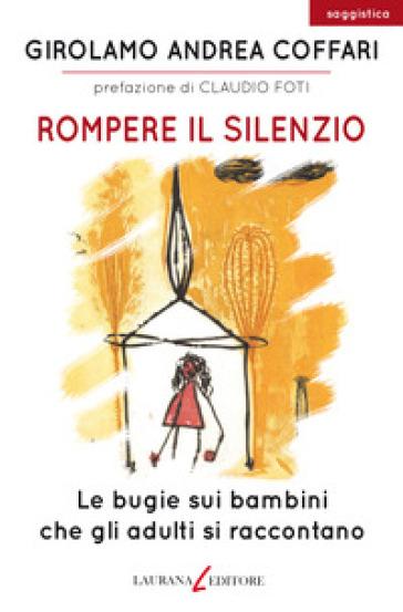 Rompere il silenzio. Le bugie sui bambini che gli adulti si raccontano - Girolamo Andrea Coffari | Rochesterscifianimecon.com