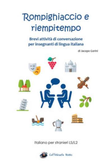 Rompighiaccio e riempitempo. Brevi attività di conversazione per insegnanti di lingua italiana. Italiano per stranieri LS/L2 - Jacopo Gorini  