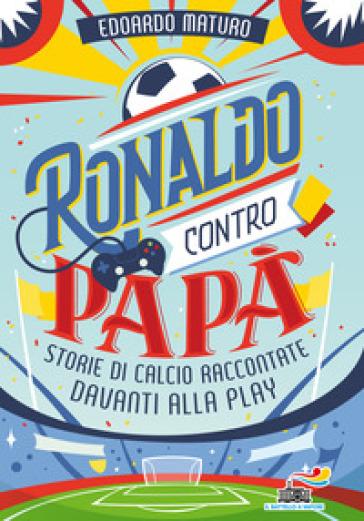 Ronaldo contro papà. Storie di calcio raccontate davanti alla Play - Edoardo Maturo | Thecosgala.com