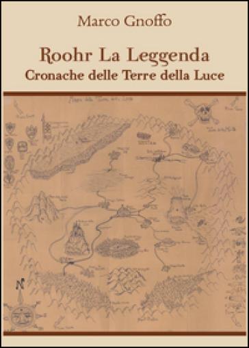 Roohr la leggenda. Cronache delle terre della luce - Marco Gnoffo |