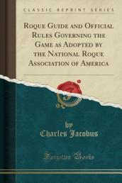 Roque Guide and Official Rules Governing the Game as Adopted by the National Roque Association of America (Classic Reprint)
