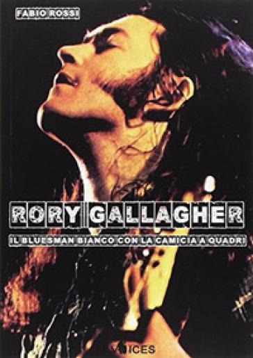 Rory Gallagher. Il bluesman bianco con la camicia a quadri - Fabio Rossi |