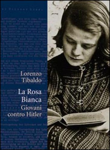 La Rosa Bianca. Giovani contro Hitler - Lorenzo Tibaldo   Jonathanterrington.com