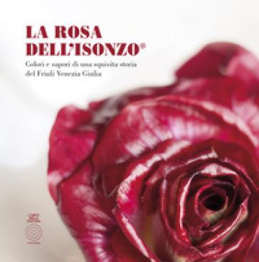 La Rosa Dell'Isonzo®. Colori e sapori di una squisita storia del Friuli Venezia Giulia - Adriano Del Fabro | Rochesterscifianimecon.com