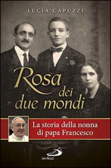 Rosa dei due mondi. La storia della nonna di papa Francesco - Lucia Capuzzi   Rochesterscifianimecon.com