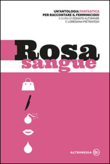 Rosa sangue. Antologia fantastica per raccontare il femminicidio - D. Altomare   Jonathanterrington.com